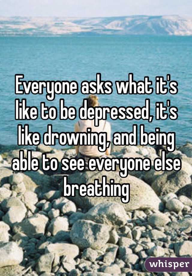 Everyone asks what it's like to be depressed, it's like drowning, and being able to see everyone else breathing