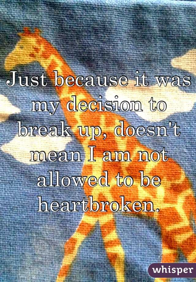 Just because it was my decision to break up, doesn't mean I am not allowed to be heartbroken.