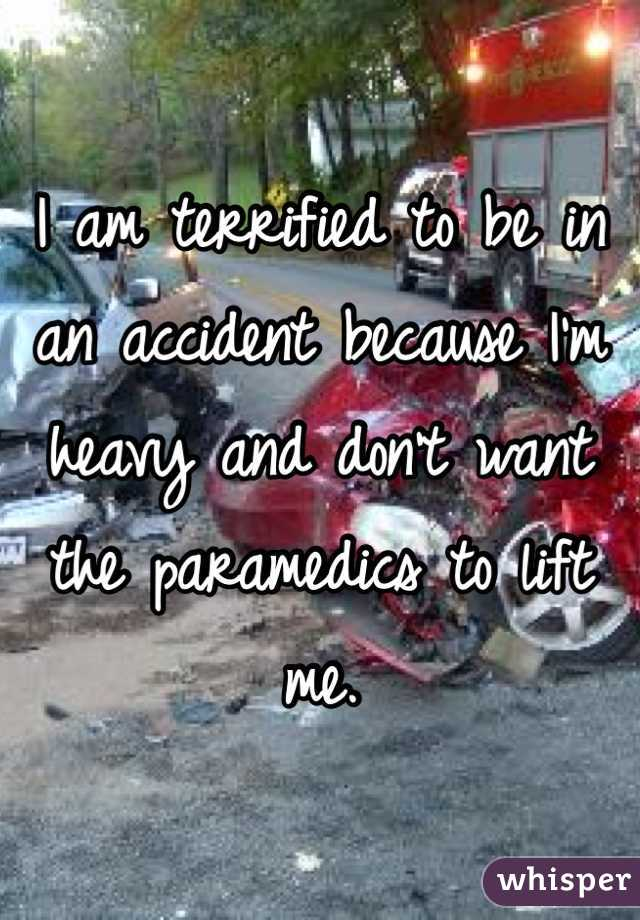I am terrified to be in an accident because I'm heavy and don't want the paramedics to lift me.