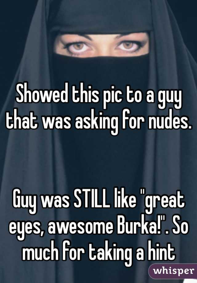 """Showed this pic to a guy that was asking for nudes.   Guy was STILL like """"great eyes, awesome Burka!"""". So much for taking a hint"""