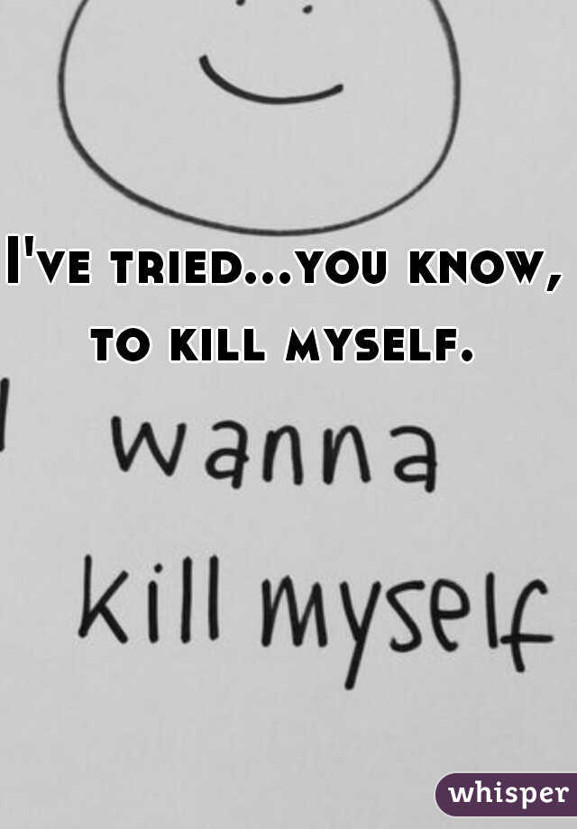 I've tried...you know, to kill myself.