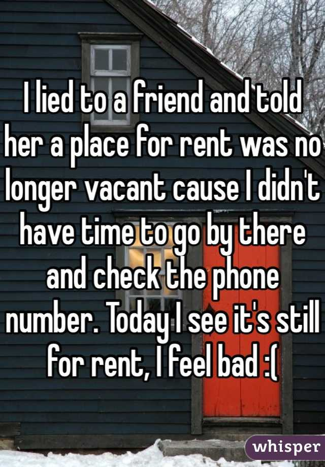 I lied to a friend and told her a place for rent was no longer vacant cause I didn't have time to go by there and check the phone number. Today I see it's still for rent, I feel bad :(