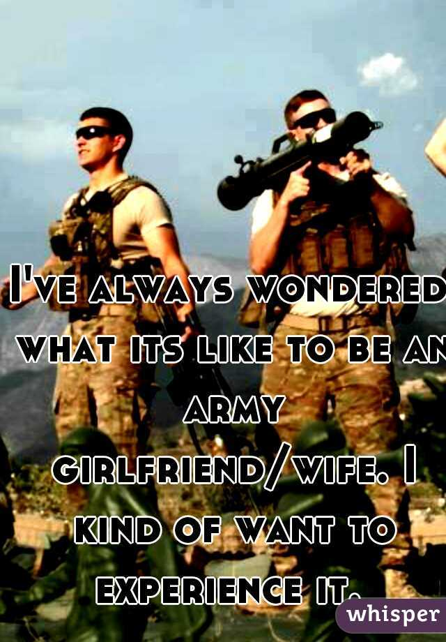 I've always wondered what its like to be an army girlfriend/wife. I kind of want to experience it.