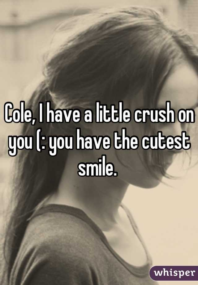 Cole, I have a little crush on you (: you have the cutest smile.