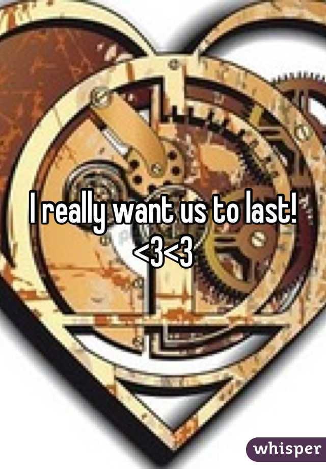 I really want us to last! <3<3