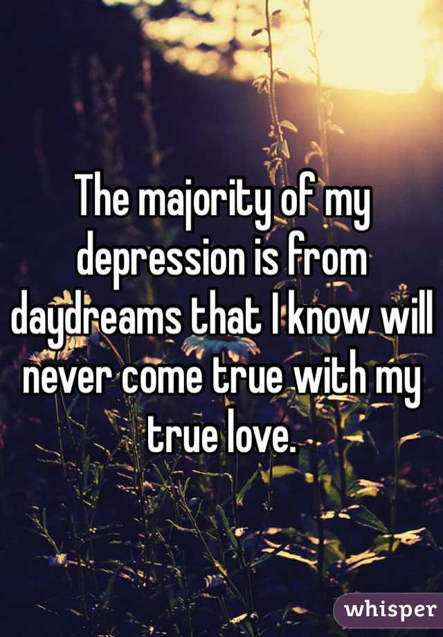 The majority of my depression is from daydreams that I know will never come true with my true love.