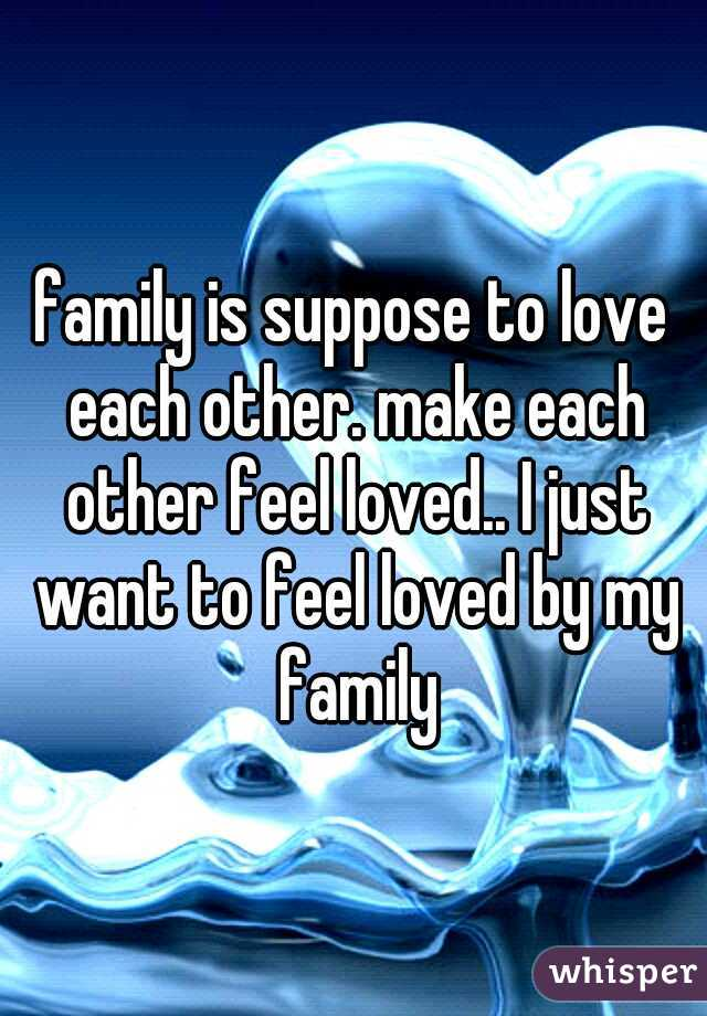 family is suppose to love each other. make each other feel loved.. I just want to feel loved by my family
