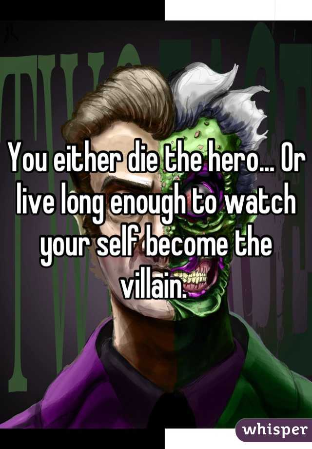 You either die the hero... Or live long enough to watch your self become the villain.