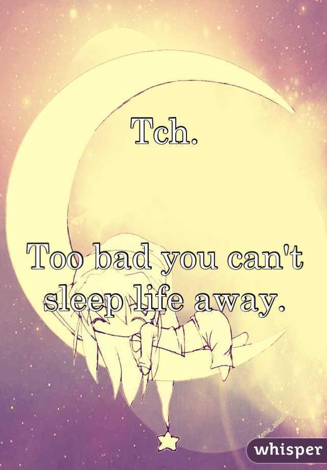Tch.   Too bad you can't sleep life away.