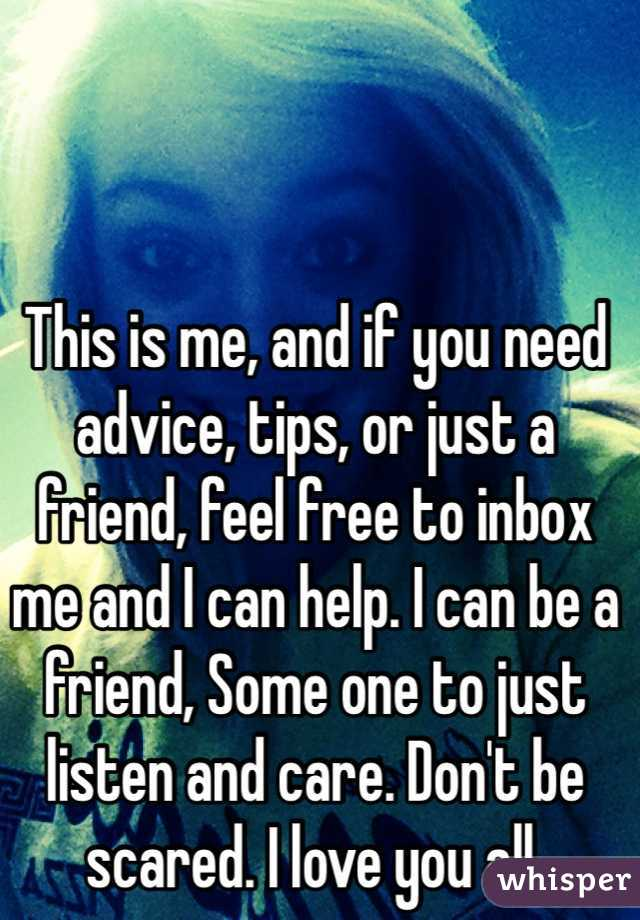 This is me, and if you need advice, tips, or just a friend, feel free to inbox me and I can help. I can be a friend, Some one to just listen and care. Don't be scared. I love you all.