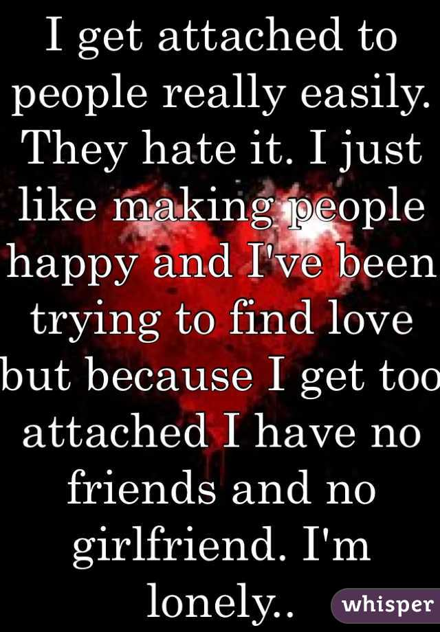 I get attached to people really easily. They hate it. I just like making people happy and I've been trying to find love but because I get too attached I have no friends and no girlfriend. I'm lonely..