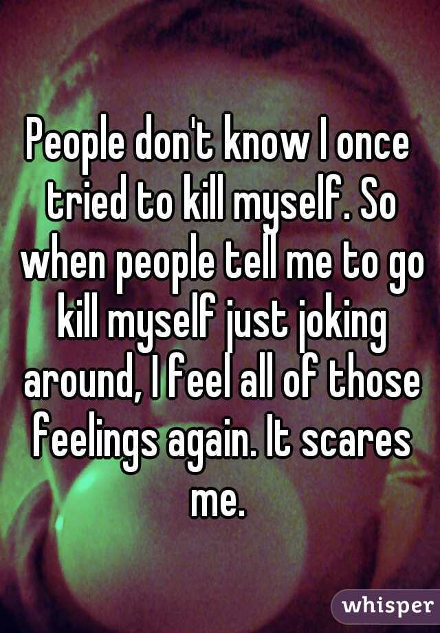 People don't know I once tried to kill myself. So when people tell me to go kill myself just joking around, I feel all of those feelings again. It scares me.