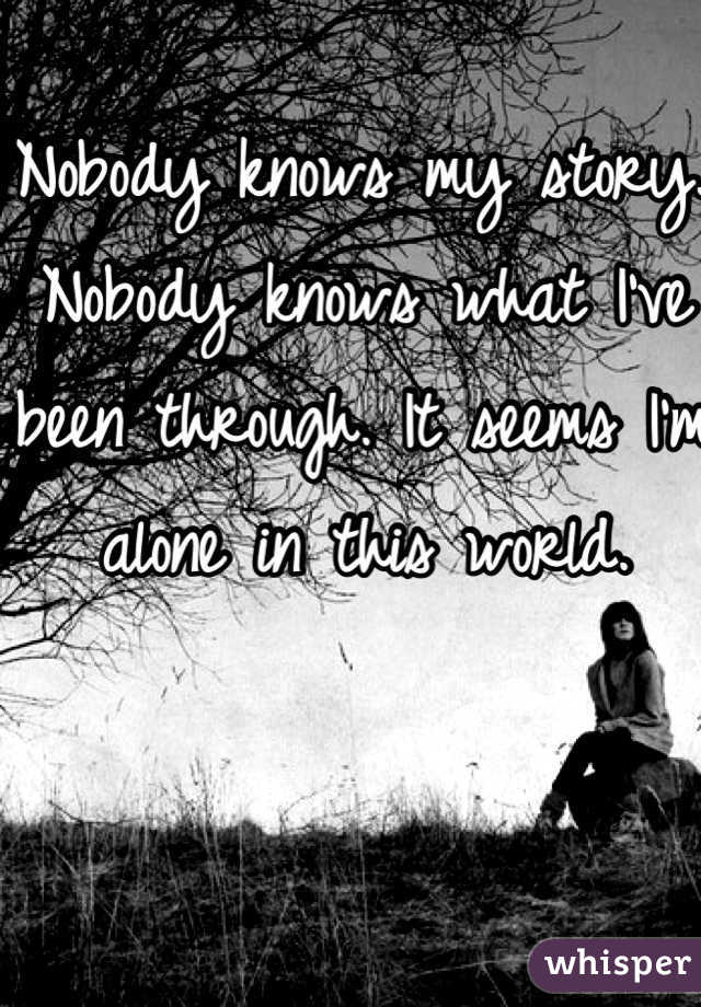 Nobody knows my story. Nobody knows what I've been through. It seems I'm alone in this world.