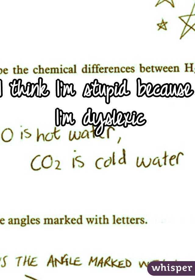 I think I'm stupid because I'm dyslexic