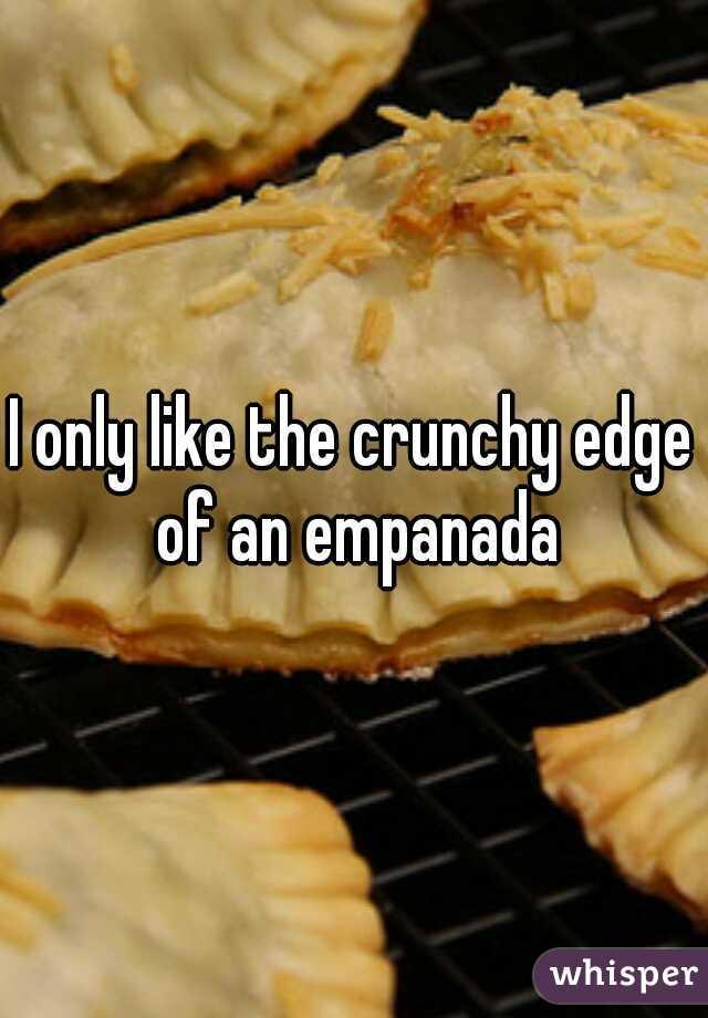I only like the crunchy edge of an empanada