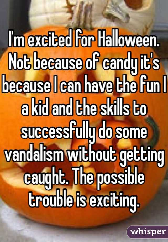 I'm excited for Halloween. Not because of candy it's because I can have the fun I a kid and the skills to successfully do some vandalism without getting caught. The possible trouble is exciting.