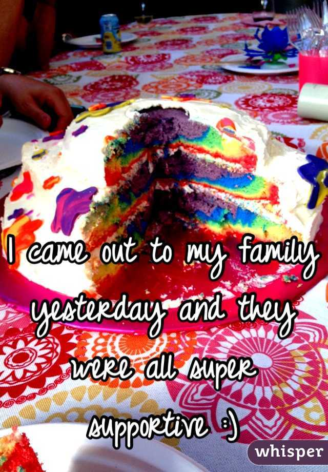 I came out to my family yesterday and they were all super supportive :)