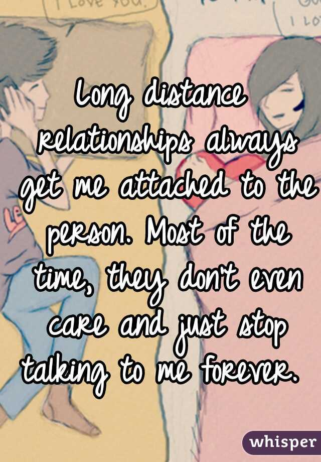 Long distance relationships always get me attached to the person. Most of the time, they don't even care and just stop talking to me forever.