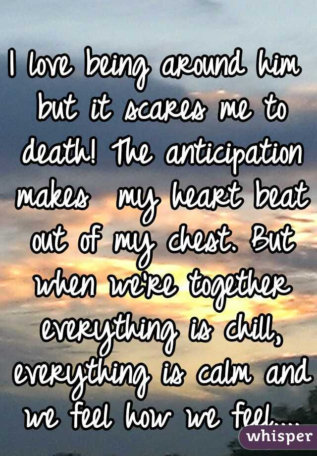 I love being around him but it scares me to death! The anticipation makes  my heart beat out of my chest. But when we're together everything is chill, everything is calm and we feel how we feel....