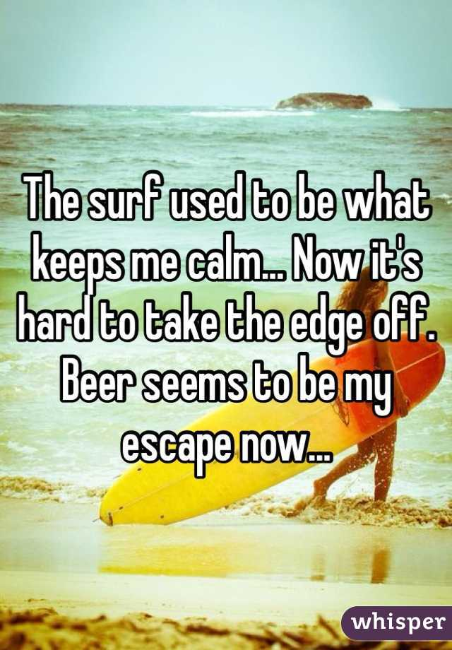 The surf used to be what keeps me calm... Now it's hard to take the edge off. Beer seems to be my escape now...