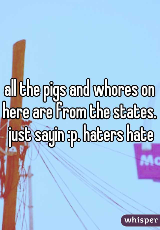 all the pigs and whores on here are from the states.  just sayin :p. haters hate