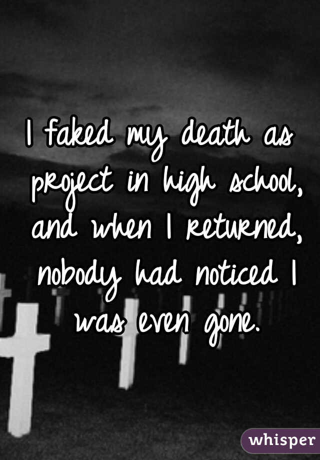 I faked my death as project in high school, and when I returned, nobody had noticed I was even gone.