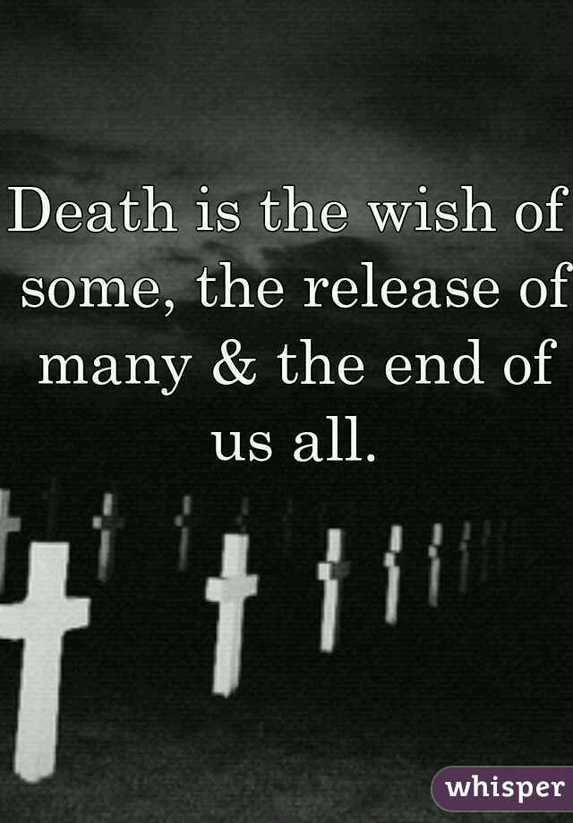 Death is the wish of some, the release of many & the end of us all.