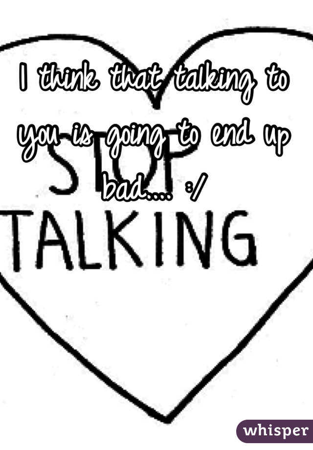 I think that talking to you is going to end up bad.... :/