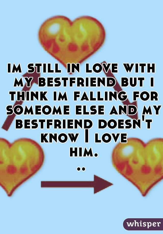 im still in love with my bestfriend but i think im falling for someome else and my bestfriend doesn't know I love him...