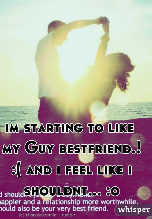im starting to like my Guy bestfriend.! :( and i feel like i shouldnt... :o