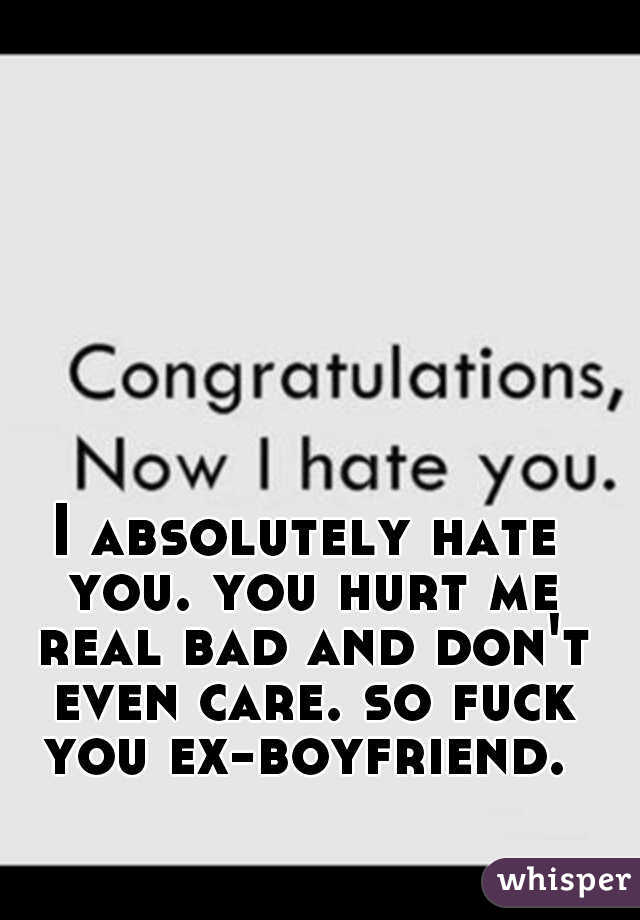 I absolutely hate you. you hurt me real bad and don't even care. so fuck you ex-boyfriend.