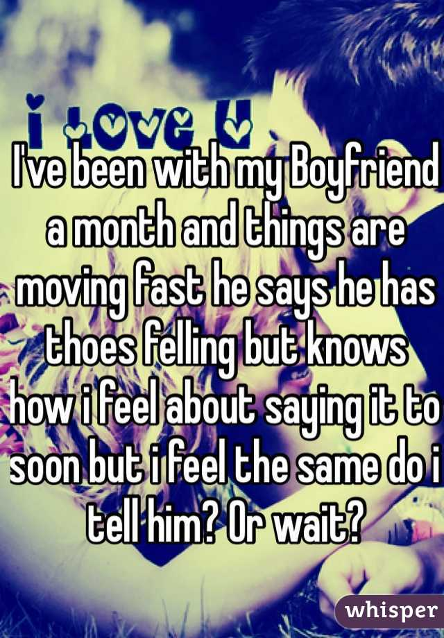 I've been with my Boyfriend a month and things are moving fast he says he has thoes felling but knows how i feel about saying it to soon but i feel the same do i tell him? Or wait?
