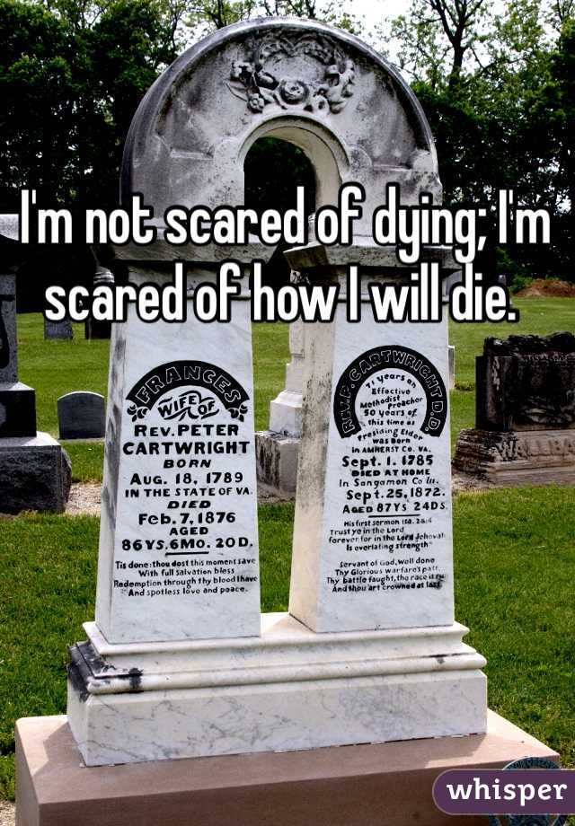 I'm not scared of dying; I'm scared of how I will die.