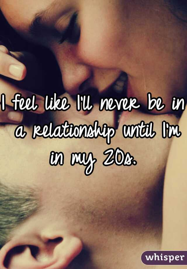 I feel like I'll never be in a relationship until I'm in my 20s.