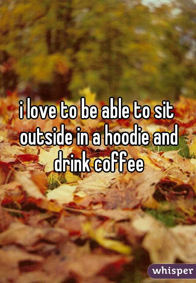 i love to be able to sit outside in a hoodie and drink coffee