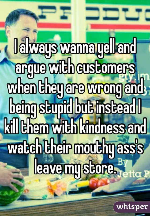 I always wanna yell and argue with customers when they are wrong and being stupid but instead I kill them with kindness and watch their mouthy ass's leave my store.