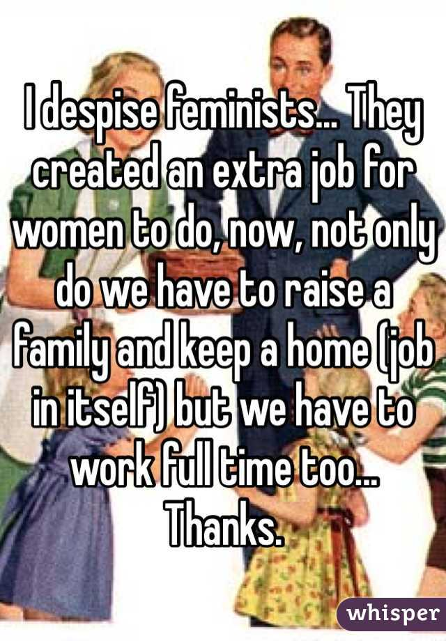 I despise feminists... They created an extra job for women to do, now, not only do we have to raise a family and keep a home (job in itself) but we have to work full time too... Thanks.