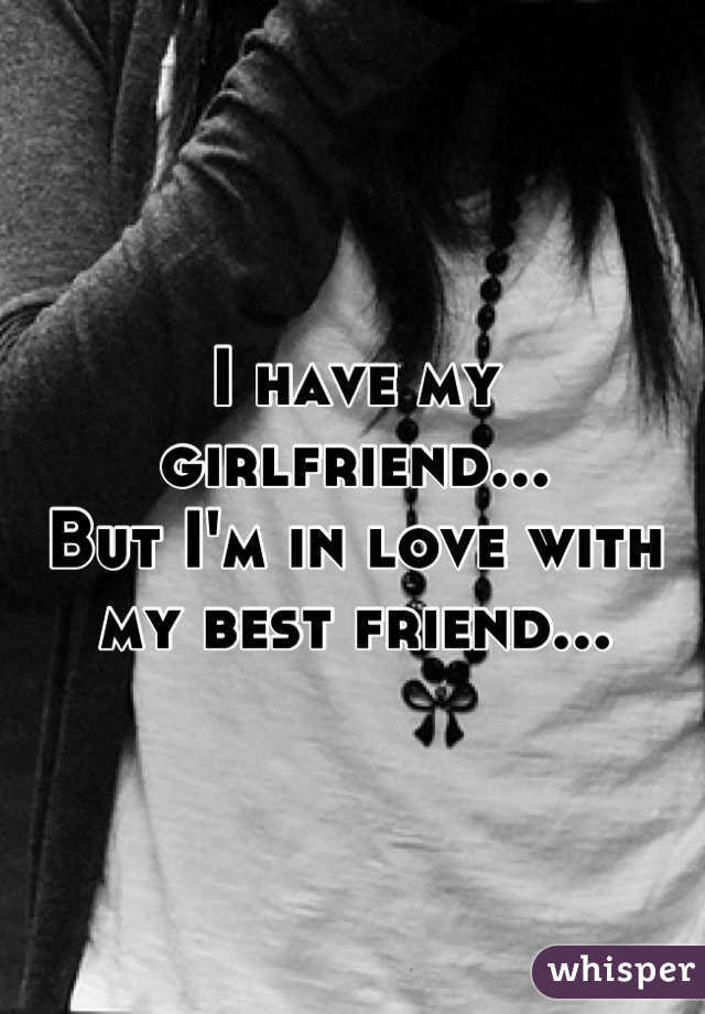 I have my girlfriend... But I'm in love with my best friend...