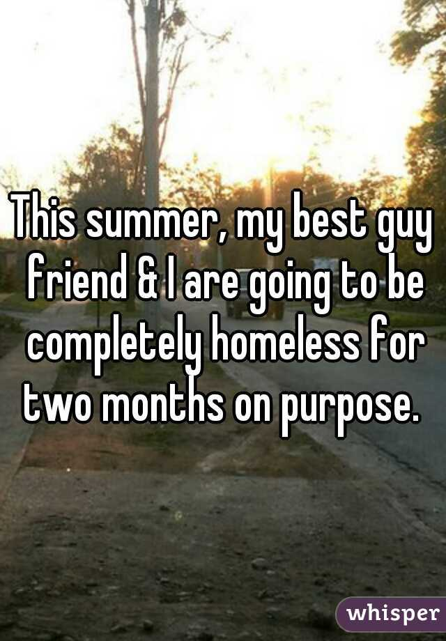 This summer, my best guy friend & I are going to be completely homeless for two months on purpose.
