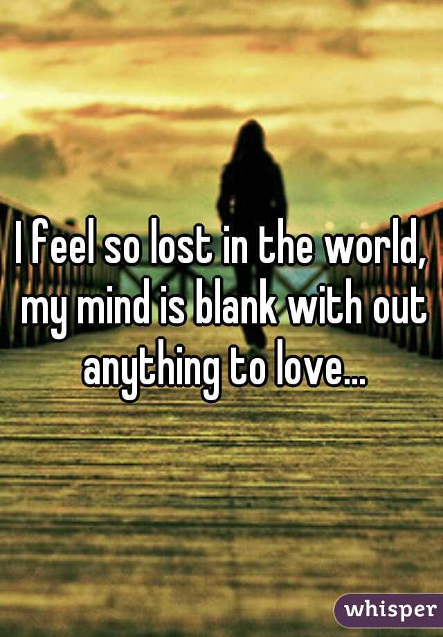 I feel so lost in the world, my mind is blank with out anything to love...
