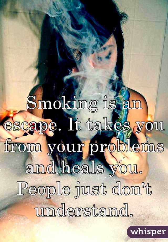 Smoking is an escape. It takes you from your problems and heals you. People just don't understand.