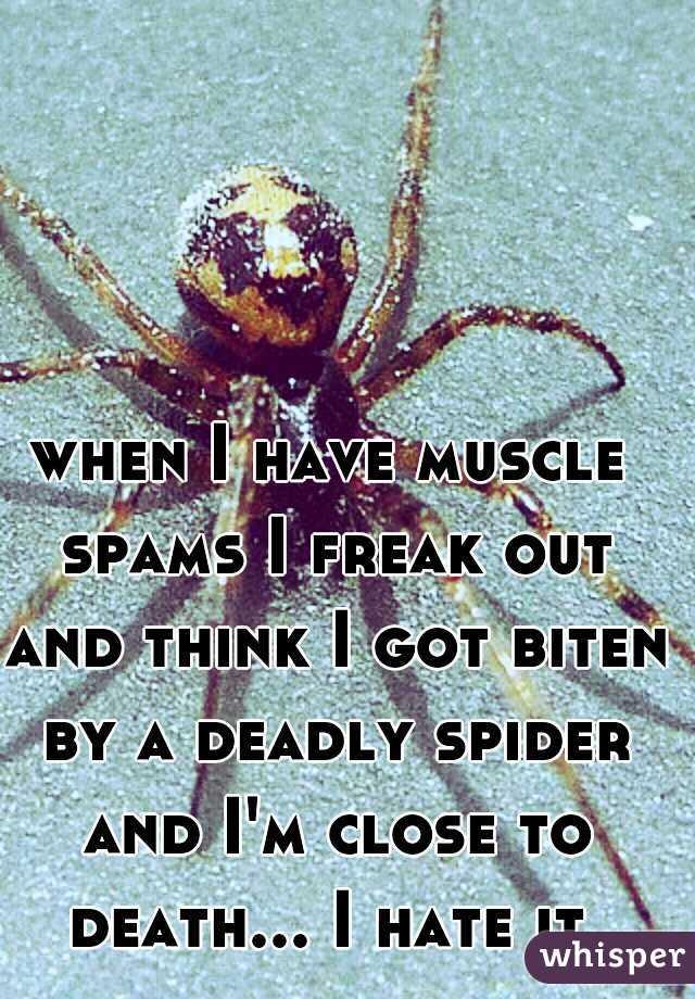 when I have muscle spams I freak out and think I got biten by a deadly spider and I'm close to death... I hate it