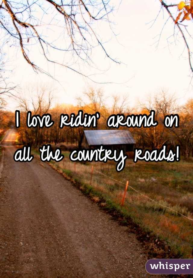 I love ridin' around on all the country roads!
