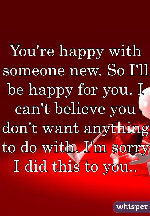 You're happy with someone new. So I'll be happy for you. I can't believe you don't want anything to do with. I'm sorry I did this to you..