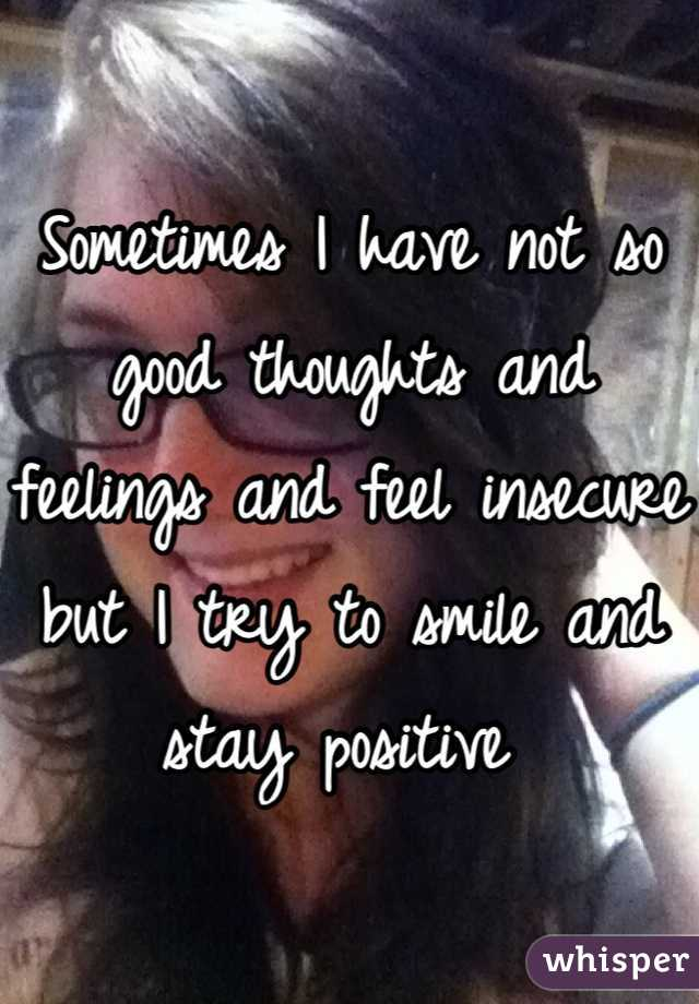 Sometimes I have not so good thoughts and feelings and feel insecure  but I try to smile and stay positive