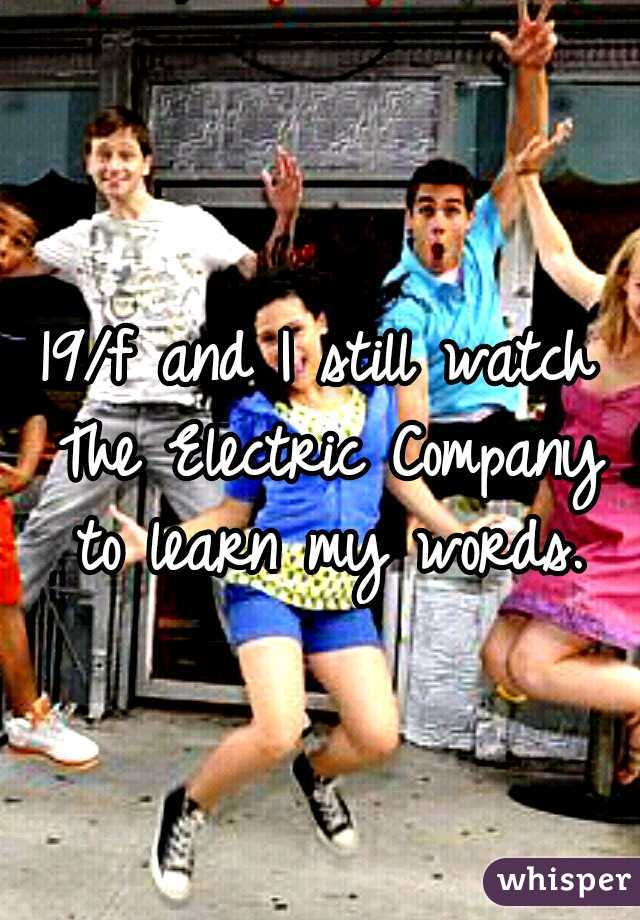 19/f and I still watch The Electric Company to learn my words.