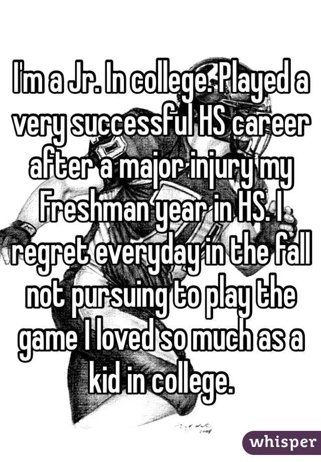 I'm a Jr. In college. Played a very successful HS career after a major injury my Freshman year in HS. I regret everyday in the fall not pursuing to play the game I loved so much as a kid in college.