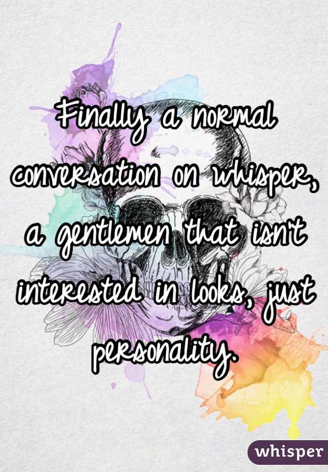 Finally a normal conversation on whisper, a gentlemen that isn't interested in looks, just personality.
