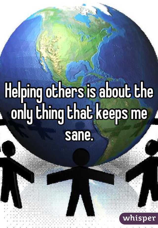 Helping others is about the only thing that keeps me sane.