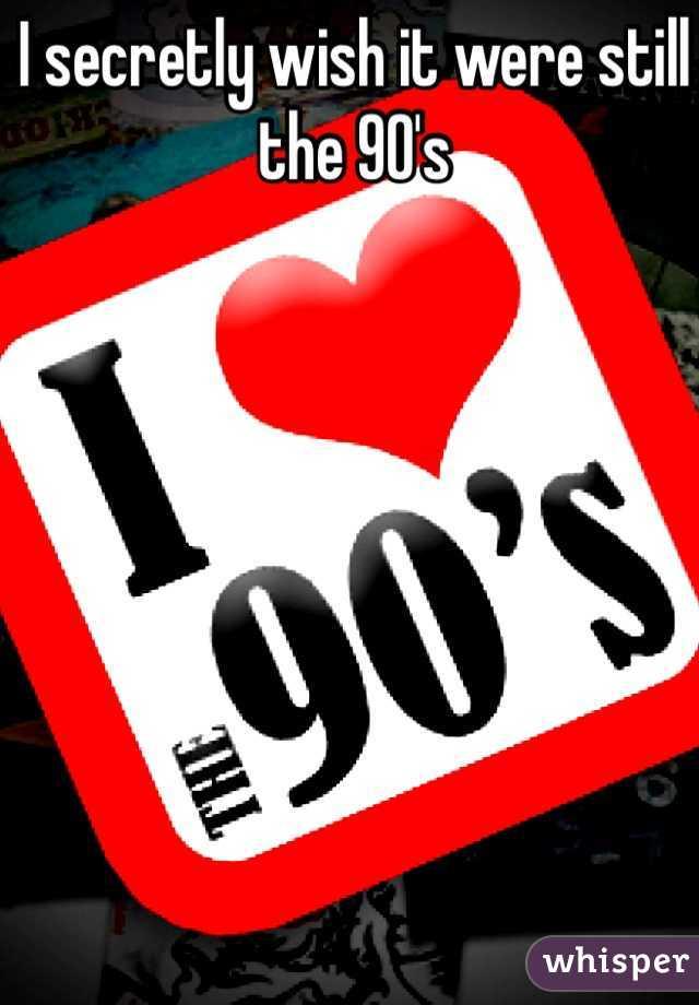 I secretly wish it were still the 90's